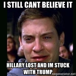 crying peter parker - I still cant believe it Hillary Lost and im stuck with Trump