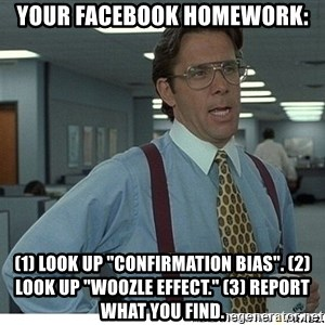 "That would be great - Your facebook homework: (1) look up ""confirmation bias"". (2) Look up ""Woozle effect."" (3) Report what you find."