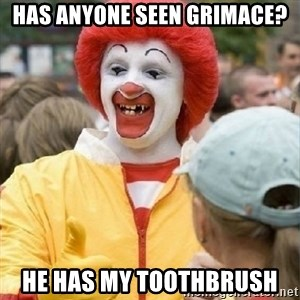 Clown Trololo - has anyone seen grimace? he has my toothbrush