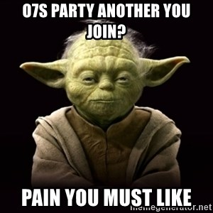 ProYodaAdvice - O7S party another you join? Pain you must like