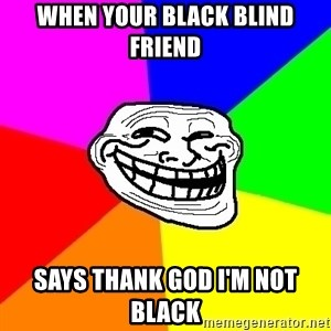 Trollface - When your black blind friend says thank god I'm not black