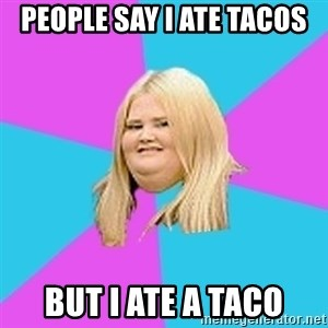 Fat Girl - people say i ate tacos  but i ate a taco