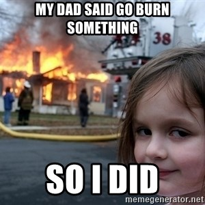 Disaster Girl - my dad said go burn something so I did