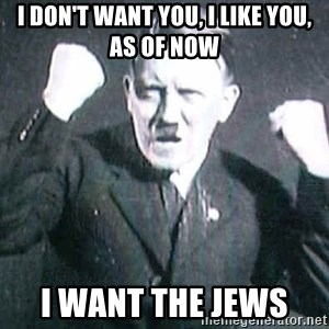 Successful Hitler - I don't want you, I like you, as of now  I want the jews