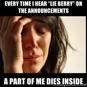 "First World Problems - Every time I hear ""lie berry"" on the announcements A part of me dies inside"
