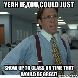 Yeah If You Could Just - Yeah if you could just  Show up to class on time that would be great!