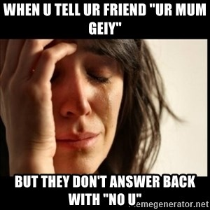 "First World Problems - when u tell ur friend ""ur mum geiy"" but they don't answer back with ""no u"""