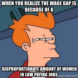 Futurama Fry - When you realize the wage gap is because of a  disproportionate amount of women in low paying jobs