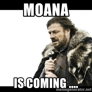 Winter is Coming - Moana Is coming ....