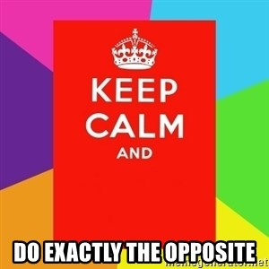 Keep calm and - Do exactly the opposite