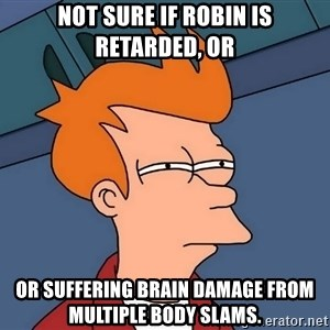Futurama Fry - Not sure if Robin is retarded, or Or suffering brain damage from multiple body slams.