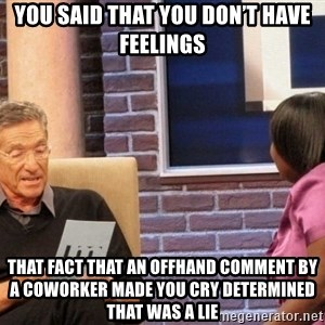 Maury Lie Detector - You said that you don't have feelings  That fact that an offhand comment by a coworker made you cry determined that was a lie