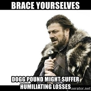 Winter is Coming - Brace yourselves  Dogg Pound might suffer humiliating losses