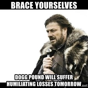 Winter is Coming - Brace yourselves  Dogg Pound will suffer humiliating losses tomorrow