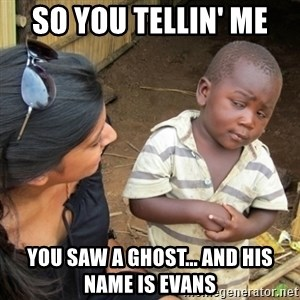 Skeptical 3rd World Kid - So you tellin' me  you saw a ghost... and his name is evans