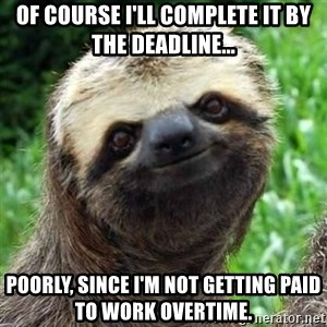 Sarcastic Sloth - Of course I'll complete it by the deadline... poorly, since I'm not getting paid to work overtime.