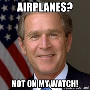 George Bush - Airplanes? Not on my watch!