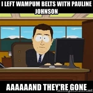 and they're gone - I left wampum belts with Pauline Johnson aaaaaand they're gone