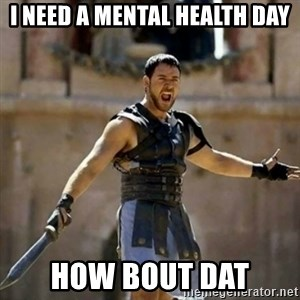 GLADIATOR - I need a mental health day How bout dat