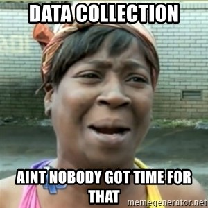 Ain't Nobody got time fo that - Data Collection AINT NOBODY GOT TIME FOR THAT