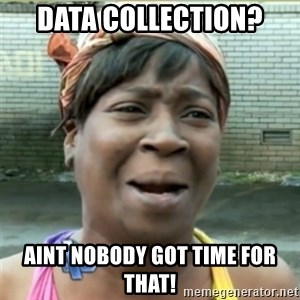 Ain't Nobody got time fo that - Data Collection? Aint Nobody Got Time For That!