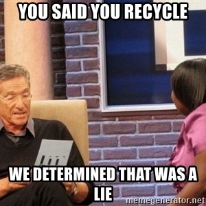Maury Lie Detector - you said you recycle we determined that was a lie