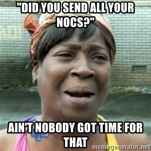 """Ain't Nobody got time fo that - """"did you send all your nocs?"""" ain't nobody got time for that"""