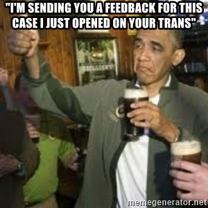 "obama beer - ""i'm sending you a feedback for this case i just opened on your trans"""