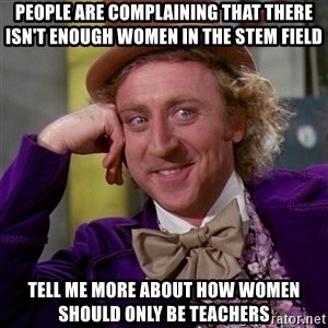 Willy Wonka - People are complaining that there isn't enough women in the STEM field Tell me more about how women should only be teachers