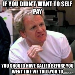 Gordon Ramsay - if you didn't want to self pay you should have called before you went like we told you to