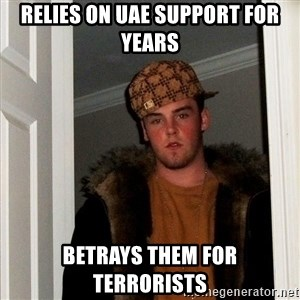 Scumbag Steve - Relies on UAE support for years betrays them for terrorists