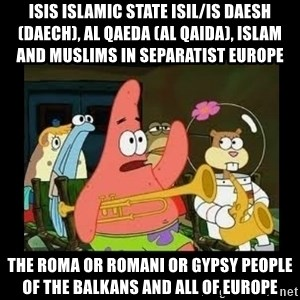 Patrick Star Instrument - ISIS Islamic State ISIL/IS Daesh (Daech), Al Qaeda (Al Qaida), Islam and Muslims in Separatist Europe  The Roma or Romani or Gypsy People of the Balkans and all of Europe