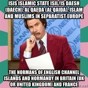 anchorman - ISIS Islamic State ISIL/IS Daesh (Daech), Al Qaeda (Al Qaida), Islam and Muslims in Separatist Europe  The Normans of English Channel Islands and Normandy in Britain (UK or United Kingdom) and France