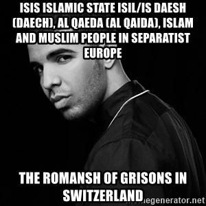 Drake quotes - ISIS Islamic State ISIL/IS Daesh (Daech), Al Qaeda (Al Qaida), Islam and Muslim People in Separatist Europe  The Romansh of Grisons in Switzerland