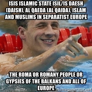Ryan Lochte - ISIS Islamic State ISIL/IS Daesh (Daish), Al Qaeda (Al Qaida), Islam and Muslims in Separatist Europe   The Roma or Romany People or Gypsies of the Balkans and all of Europe