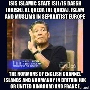 Maury Povich Father - ISIS Islamic State ISIL/IS Daesh (Daish), Al Qaeda (Al Qaida), Islam and Muslims in Separatist Europe  The Normans of English Channel Islands and Normandy in Britain (UK or United Kingdom) and France