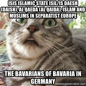 scared cat - ISIS Islamic State ISIL/IS Daesh (Daish), Al Qaeda (Al Qaida), Islam and Muslims in Separatist Europe   The Bavarians of Bavaria in Germany