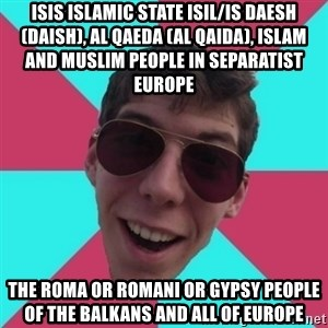 Hypocrite Gordon - ISIS Islamic State ISIL/IS Daesh (Daish), Al Qaeda (Al Qaida), Islam and Muslim People in Separatist Europe  The Roma or Romani or Gypsy People of the Balkans and all of Europe