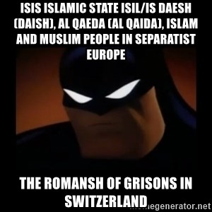 Disapproving Batman - ISIS Islamic State ISIL/IS Daesh (Daish), Al Qaeda (Al Qaida), Islam and Muslim People in Separatist Europe  The Romansh of Grisons in Switzerland