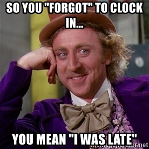 """Willy Wonka - So you """"forgot"""" to clock in... You mean """"I was late"""""""