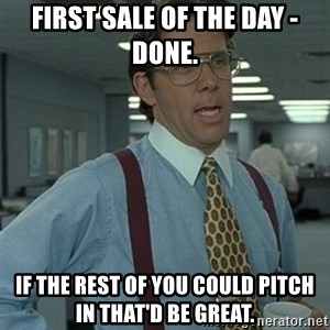 Office Space Boss - First sale of the day - Done.  If the rest of you could pitch in that'd be great.