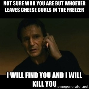 liam neeson taken - Not sure who you are but whoever leaves cheese curls in the freezer I will find you and I will kill you