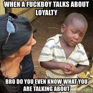 Skeptical 3rd World Kid - When a Fuckboy talks about loyalty  Bro Do you even know what you are talking about
