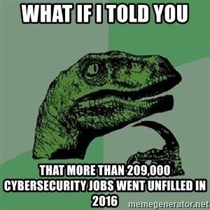 Philosoraptor - What if I told you that more than 209,000 cybersecurity jobs went unfilled in 2016