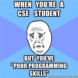 "Okay Guy - when   you're   a                    CSE    student  BUT  you've                            ""Poor Programming Skills"""