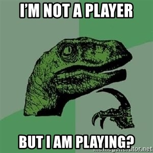 Philosoraptor - I'm not a player But I am playing?