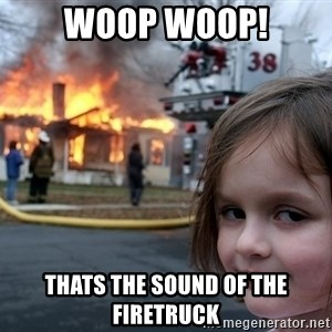 Disaster Girl - WOOP WOOP! thats the sound of the firetruck
