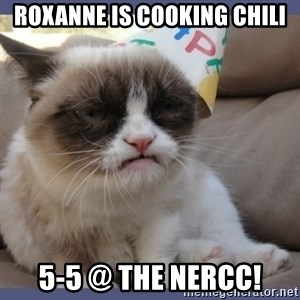 Birthday Grumpy Cat - Roxanne is cooking chili 5-5 @ the nercc!