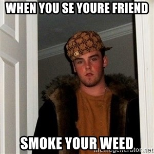 Scumbag Steve - When You se youre friend Smoke your weed
