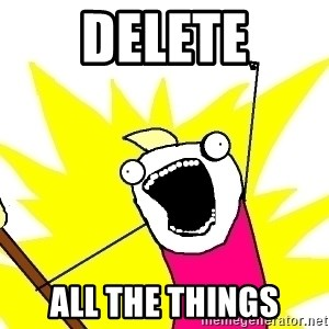 X ALL THE THINGS - DELETE ALL THE THINGS